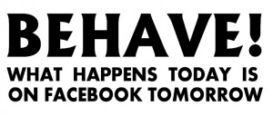 behave-what-happens-today-is-on-facebook-tomorrow