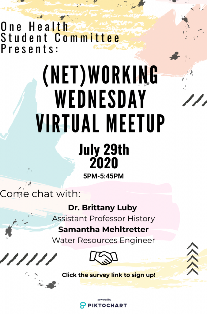 """Poster text: """"One Health Student Committee presents: Networking Wednesday Virtual Meetup July 29th, 2020, 5-5:45pm. Come chat with: Dr. Brittany Luby, Assistant Professor History and Samantha Mehitretter, Water resources Engineer. Image of hands shaking. Click the survey link to sign up."""""""
