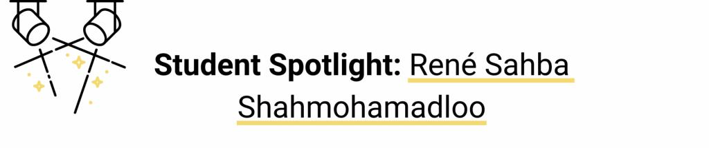 "Banner of a spotlight with text ""Student Spotlight: Rene Sahba Shahmohamadloo"""