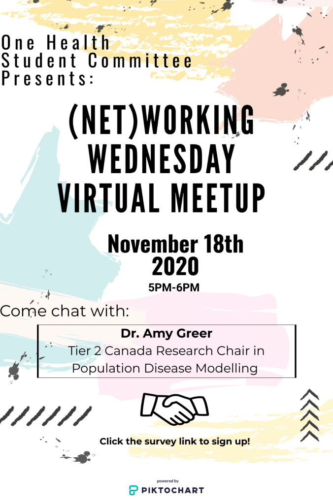 """Poster text: """"One Health Student Committee presents: Networking Wednesday Virtual Meetup November 18th, 2020, 5-6pm. Come chat with: Dr. Amy Greer, tier 2 Canada Research Chair in Population Disease Modelling. Image of hands shaking. Click the survey link to sign up."""""""