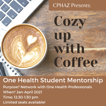 """Poster with text: """"CPHAZ Presents: Cozy up with Coffee One Health Student Mentorship Purpose? Network with One Health Professionals When? Jan-April 2021 Time: 12:30-1:30 pm Limited seats available!"""" with background image of keyboard, ringed notebook and pen, and latte with latte heart art."""