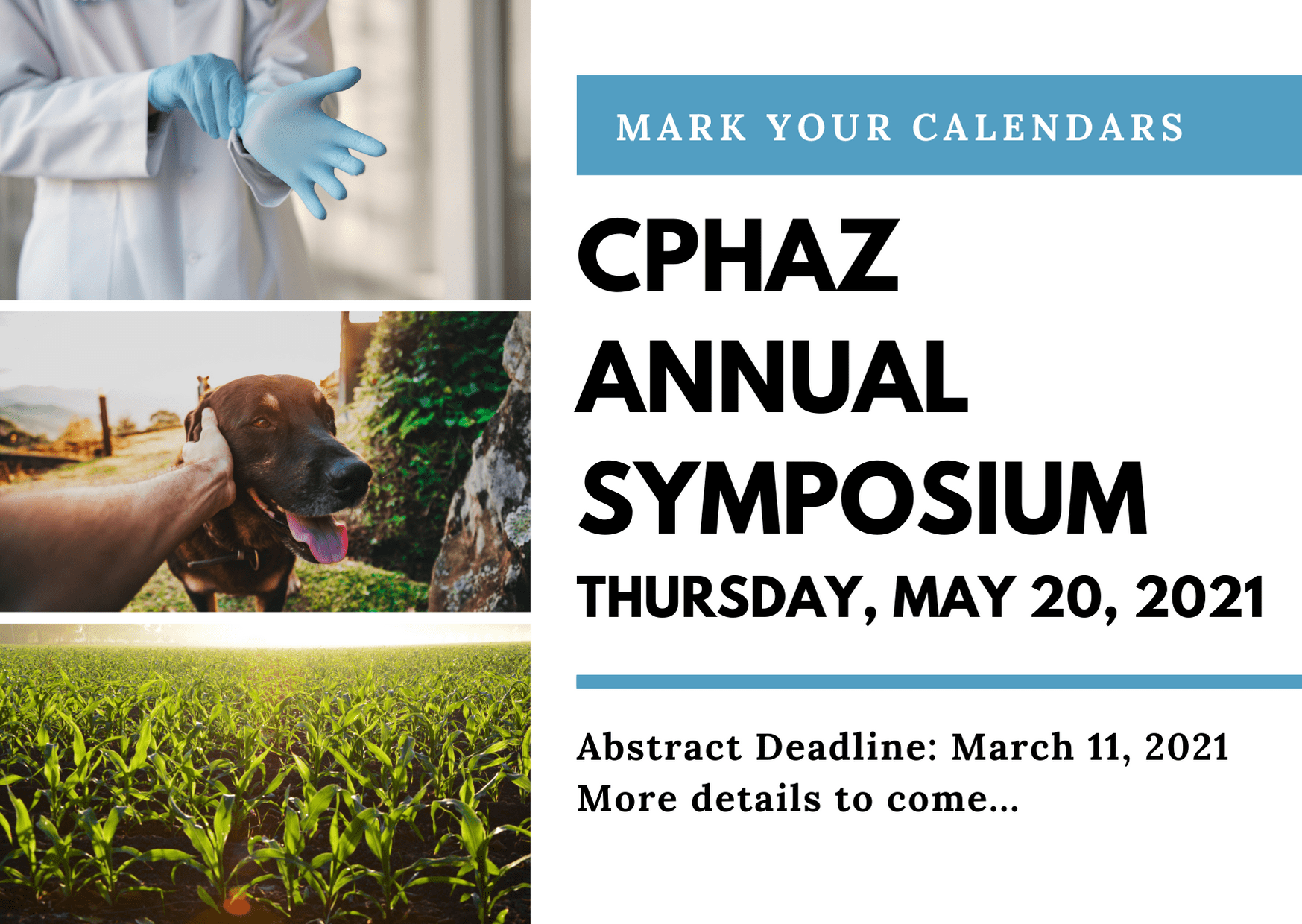 """Poster with text: """"Mark Your Calendars CPHAZ ANNUAL SYMPOSIUM THURSDAY, MAY 20, 2021 Abstract Deadline: March 11, 2021 More details to come..."""" with images of a person putting on medical gloves, a person petting a dog, and crops."""