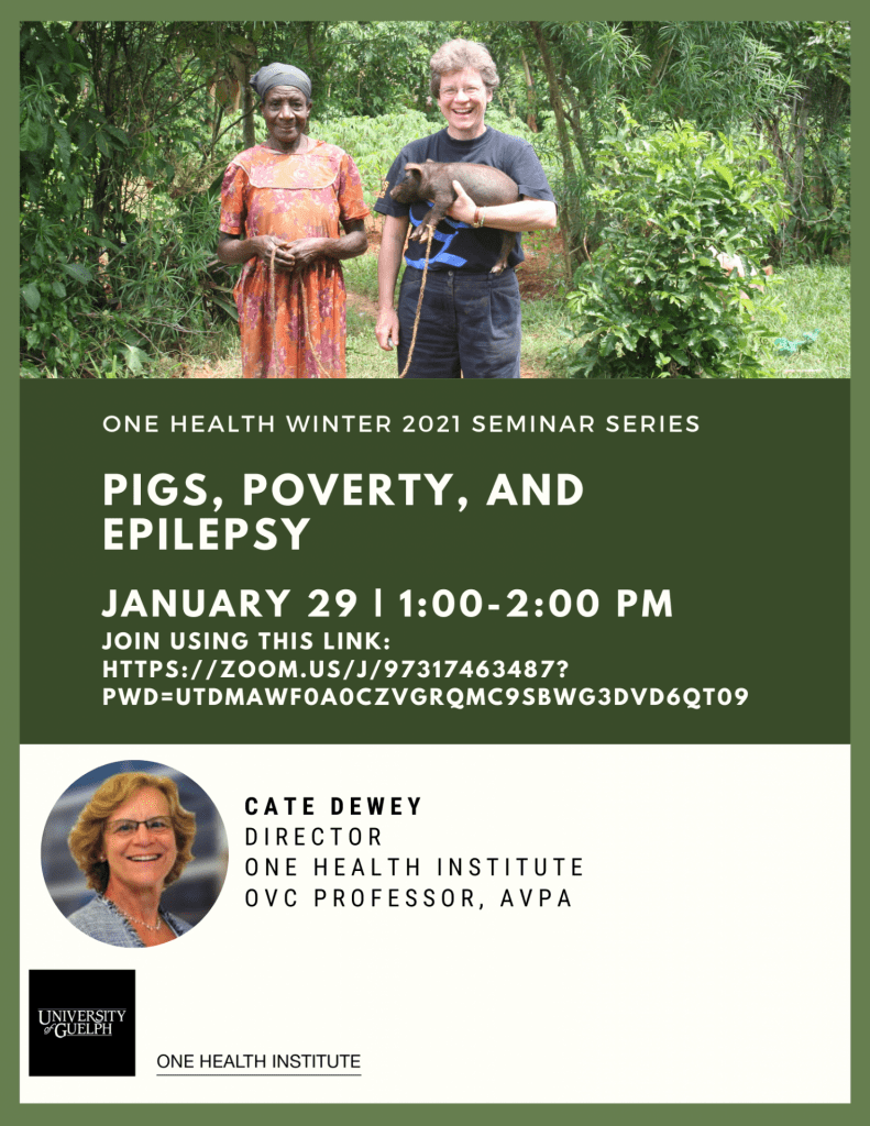 "Poster with text: ""Image of Cate Dewey holding a pig next to a women in Kenya. One Health winter 2021 seminar series. Pigs, Poverty, and Epilepsy. January 29th 1:00-2:00 pm. Cate Dewey, Director One health institute, OVC professor, AVPA. Headshot of Cate Dewey. Image of One Health Institute Logo."""