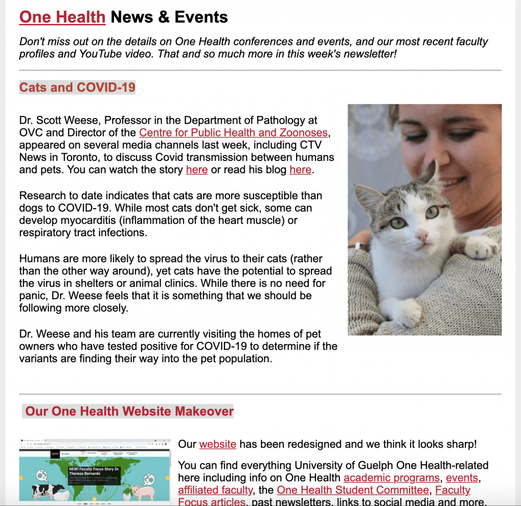 Preview of current newsletter. Text reads: One Health News & Events Don't miss out on the details on One Health conferences and events, and our most recent faculty profiles and YouTube video. That and so much more in this week's newsletter!  Cats and COVID-19  A photograph of a squirrel in winter sitting on the branch of a tree next to the trunk Dr. Scott Weese, Professor in the Department of Pathology at OVC and Director of the Centre for Public Health and Zoonoses, appeared on several media channels last week, including CTV News in Toronto, to discuss Covid transmission between humans and pets. You can watch the story here or read his blog here.  Research to date indicates that cats are more susceptible than dogs to COVID-19. While most cats don't get sick, some can develop myocarditis (inflammation of the heart muscle) or respiratory tract infections.  Humans are more likely to spread the virus to their cats (rather than the other way around), yet cats have the potential to spread the virus in shelters or animal clinics. While there is no need for panic, Dr. Weese feels that it is something that we should be following more closely.  Dr. Weese and his team are currently visiting the homes of pet owners who have tested positive for COVID-19 to determine if the variants are finding their way into the pet population.