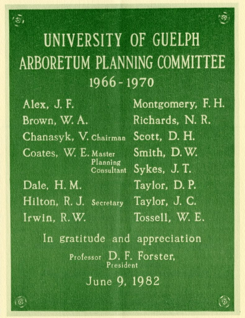 """A scan of a green plaque reading """"University of Guelph Arboretum Planning Committee 1966-1970. Alex, J. F., Brown, W. A., Chanasyk, V. (Chairman), Coates, W. E. (Master Planning Consultant), Dale, H. M., Hilton, R. J. (Secretary), Irwin, R. W., Montgomery, F. H., Richards, N. R., Scott, D. H., Smith, D. W., Sykes, J. T., Taylor, D. P., Taylor, J. C., and Tossell, W. E. In gratitude and appreciation, Professor D. F. Forster, President. June 9, 1982."""""""